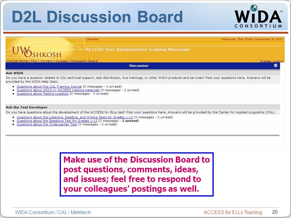 ACCESS for ELLs Training 20 WIDA Consortium / CAL / Metritech Make use of the Discussion Board to post questions, comments, ideas, and issues; feel free to respond to your colleagues postings as well.