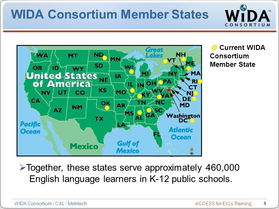ACCESS for ELLs Training 4 WIDA Consortium / CAL / Metritech WIDA Consortium Member States Current WIDA Consortium Member State Map: www.graphicmaps.com Together, these states serve approximately 460,000 English language learners in K-12 public schools.