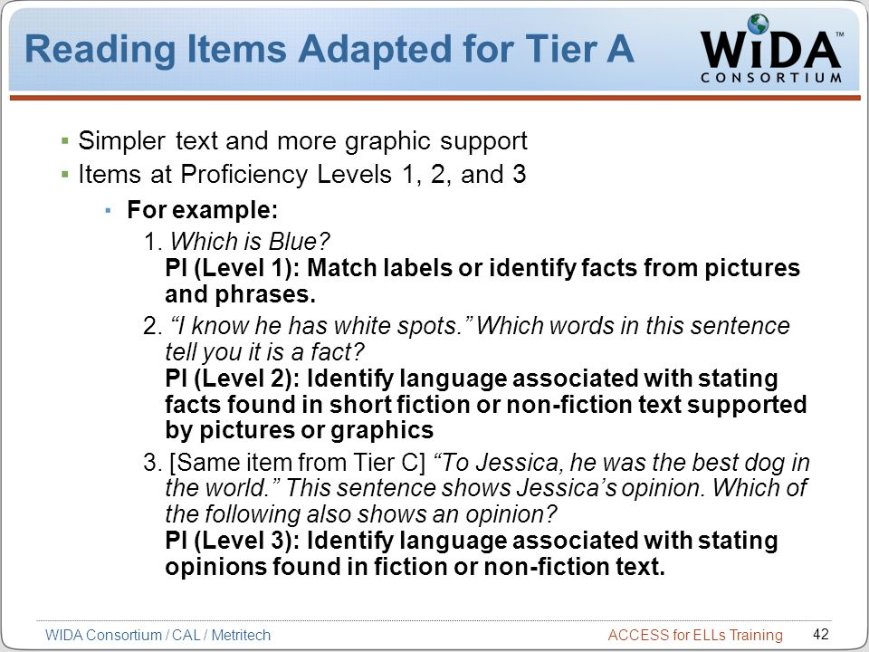 ACCESS for ELLs Training 42 WIDA Consortium / CAL / Metritech Reading Items Adapted for Tier A Simpler text and more graphic support Items at Proficiency Levels 1, 2, and 3 For example: 1.