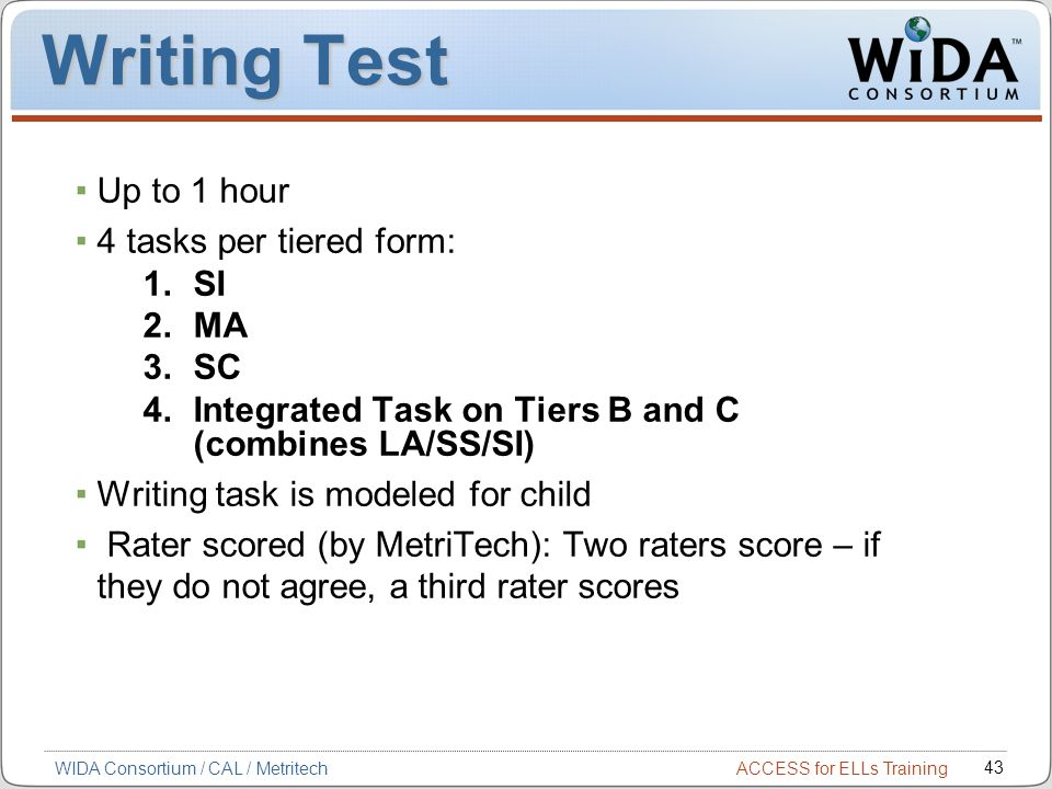 ACCESS for ELLs Training 43 WIDA Consortium / CAL / Metritech Writing Test Up to 1 hour 4 tasks per tiered form: 1.SI 2.MA 3.SC 4.Integrated Task on Tiers B and C (combines LA/SS/SI) Writing task is modeled for child Rater scored (by MetriTech): Two raters score – if they do not agree, a third rater scores