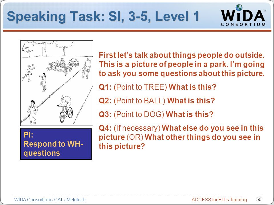 ACCESS for ELLs Training 50 WIDA Consortium / CAL / Metritech Speaking Task: SI, 3-5, Level 1 PI: Respond to WH- questions First lets talk about things people do outside.