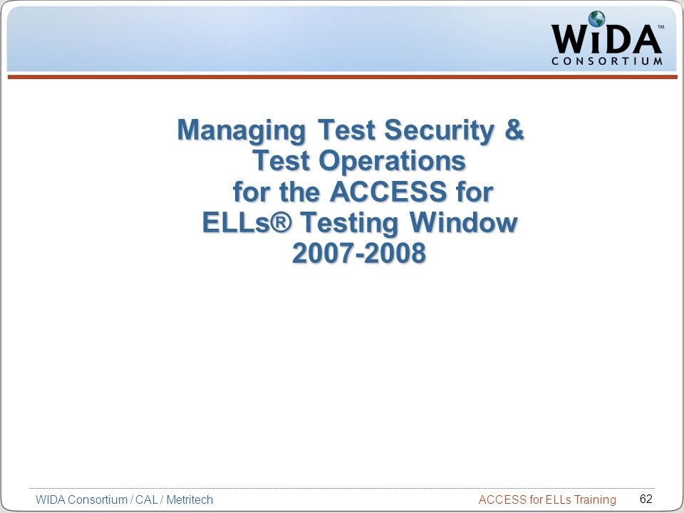 ACCESS for ELLs Training 62 WIDA Consortium / CAL / Metritech Managing Test Security & Test Operations for the ACCESS for ELLs® Testing Window 2007-2008