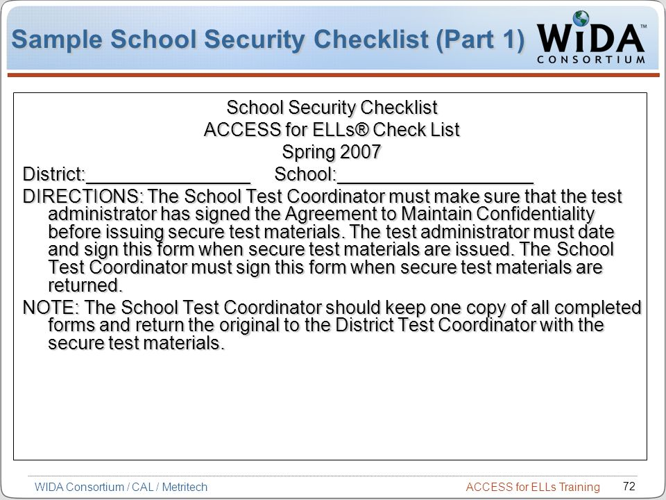 ACCESS for ELLs Training 72 WIDA Consortium / CAL / Metritech Sample School Security Checklist (Part 1) School Security Checklist ACCESS for ELLs® Check List Spring 2007 District:________________ School:___________________ DIRECTIONS: The School Test Coordinator must make sure that the test administrator has signed the Agreement to Maintain Confidentiality before issuing secure test materials.