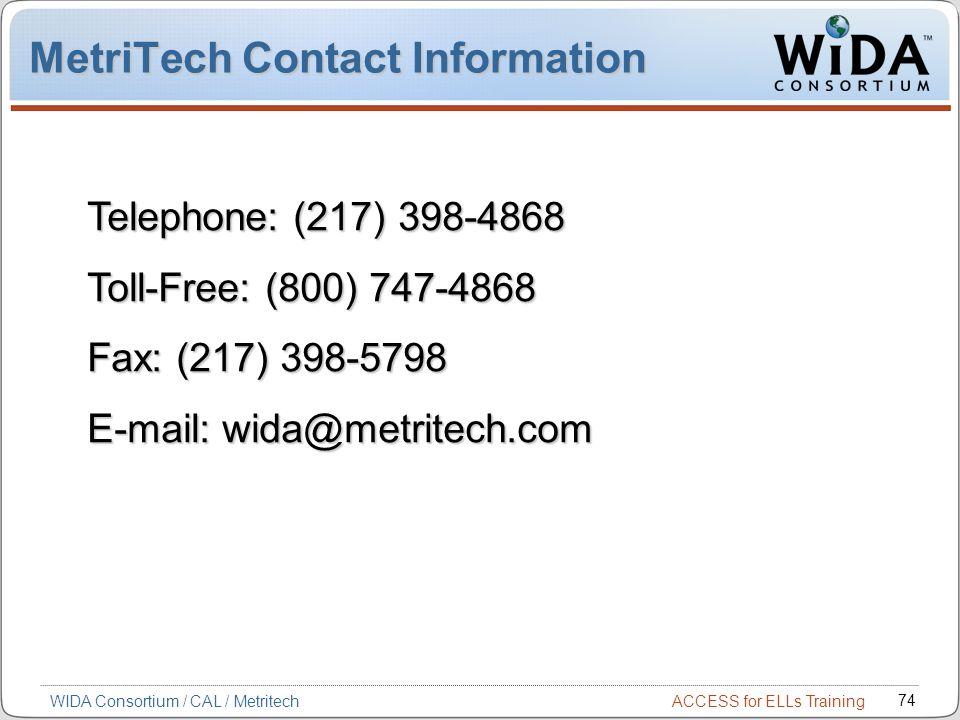 ACCESS for ELLs Training 74 WIDA Consortium / CAL / Metritech MetriTech Contact Information Telephone: (217) 398-4868 Toll-Free: (800) 747-4868 Fax: (