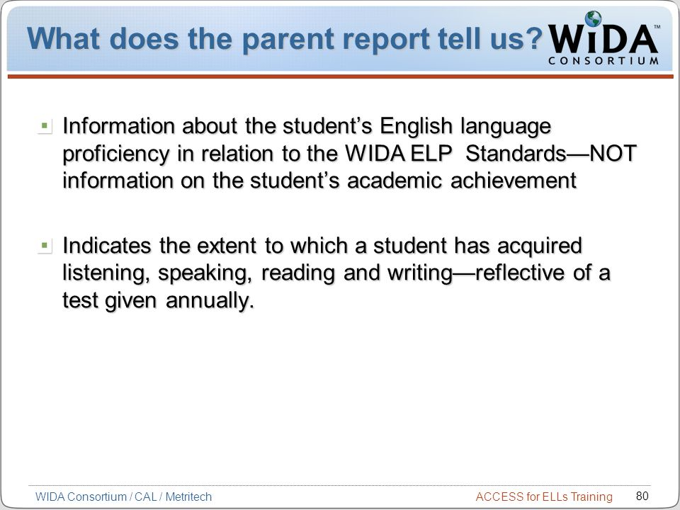ACCESS for ELLs Training 80 WIDA Consortium / CAL / Metritech What does the parent report tell us.