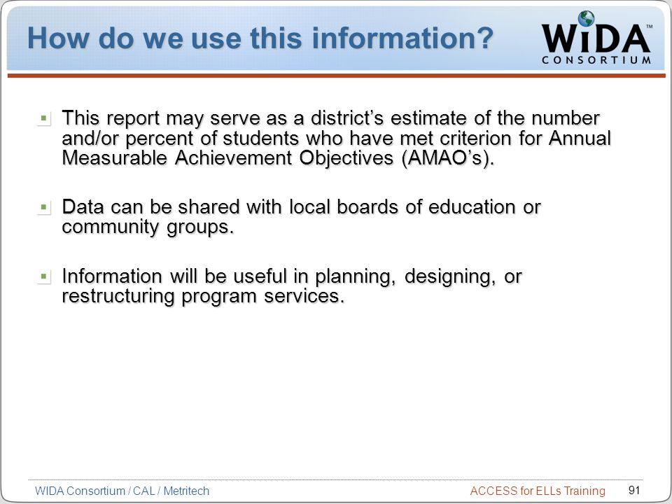 ACCESS for ELLs Training 91 WIDA Consortium / CAL / Metritech How do we use this information.