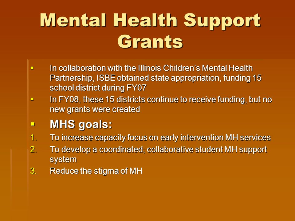 Mental Health Support Grants In collaboration with the Illinois Childrens Mental Health Partnership, ISBE obtained state appropriation, funding 15 sch