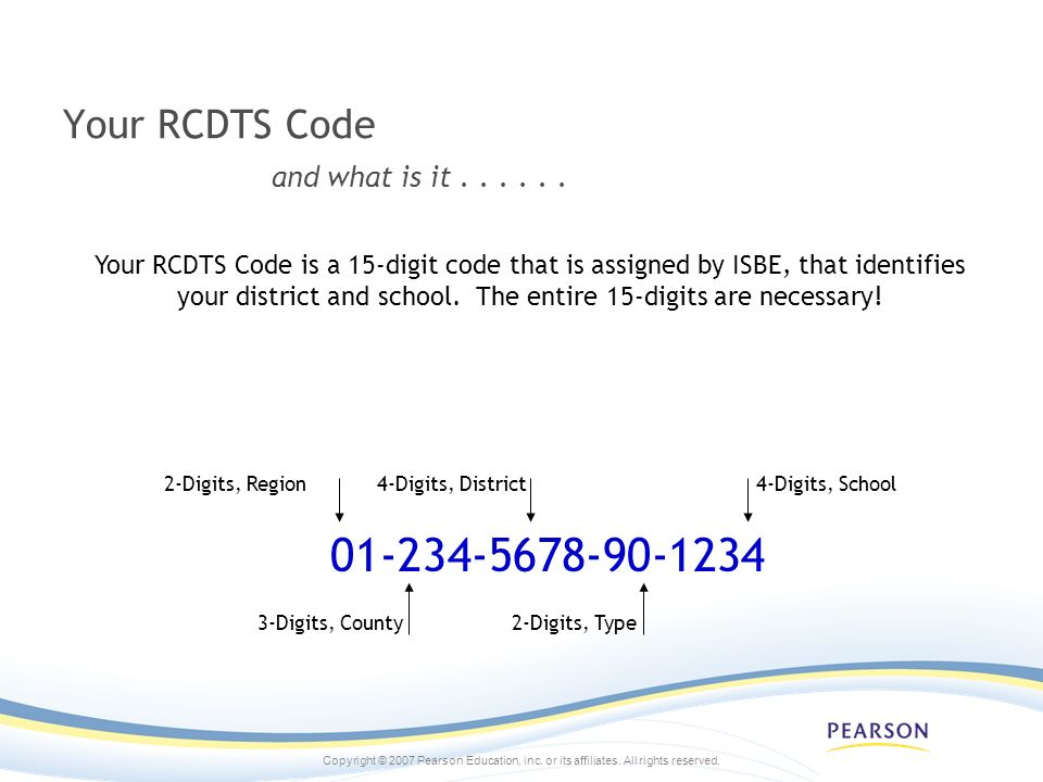 Your RCDTS Code and what is it...... 01-234-5678-90-1234 Your RCDTS Code is a 15-digit code that is assigned by ISBE, that identifies your district an