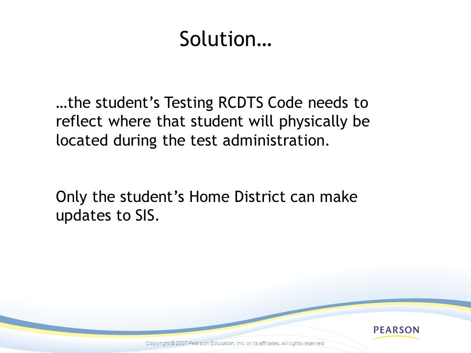 Copyright © 2007 Pearson Education, inc. or its affiliates. All rights reserved. Solution… …the students Testing RCDTS Code needs to reflect where tha