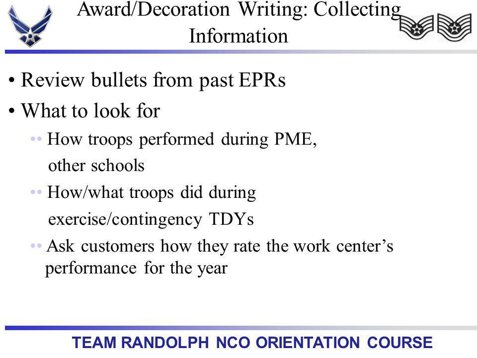 TEAM RANDOLPH NCO ORIENTATION COURSE Review bullets from past EPRs What to look for How troops performed during PME, other schools How/what troops did during exercise/contingency TDYs Ask customers how they rate the work centers performance for the year Award/Decoration Writing: Collecting Information