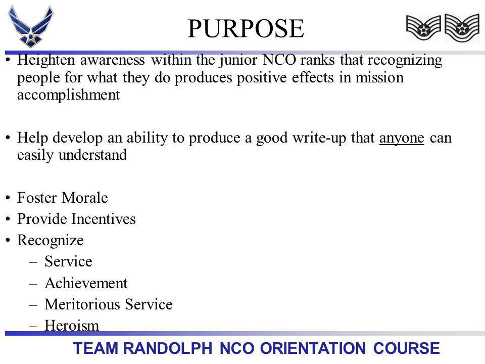 TEAM RANDOLPH NCO ORIENTATION COURSE Heighten awareness within the junior NCO ranks that recognizing people for what they do produces positive effects in mission accomplishment Help develop an ability to produce a good write-up that anyone can easily understand Foster Morale Provide Incentives Recognize –Service –Achievement –Meritorious Service –Heroism PURPOSE
