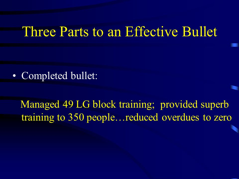 Three Parts to an Effective Bullet Completed bullet: Managed 49 LG block training; provided superb training to 350 people…reduced overdues to zero