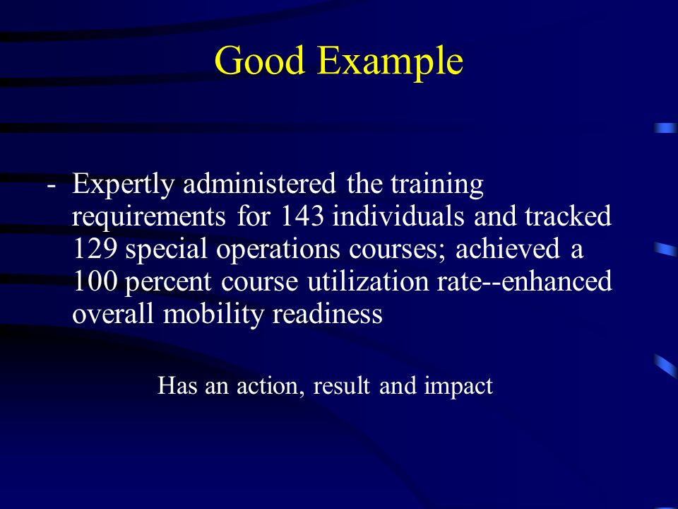 Good Example -Expertly administered the training requirements for 143 individuals and tracked 129 special operations courses; achieved a 100 percent course utilization rate--enhanced overall mobility readiness Has an action, result and impact