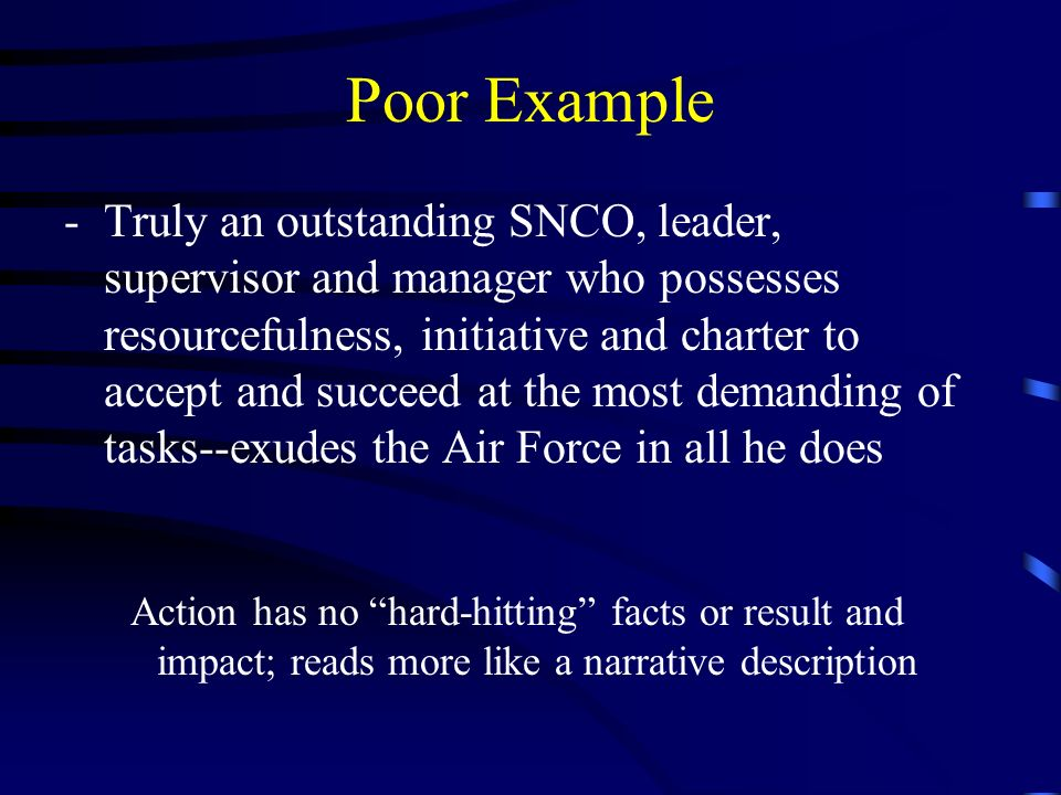 Poor Example -Truly an outstanding SNCO, leader, supervisor and manager who possesses resourcefulness, initiative and charter to accept and succeed at the most demanding of tasks--exudes the Air Force in all he does Action has no hard-hitting facts or result and impact; reads more like a narrative description