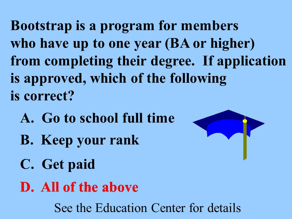 Bootstrap is a program for members who have up to one year (BA or higher) from completing their degree. If application is approved, which of the follo