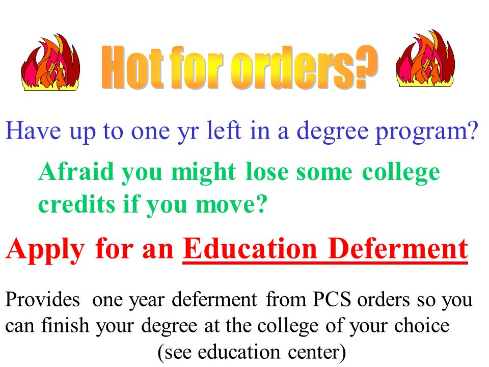 Have up to one yr left in a degree program? Afraid you might lose some college credits if you move? Apply for an Education Deferment Provides one year