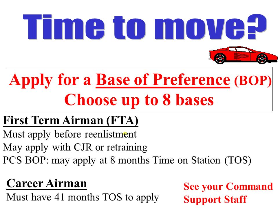 First Term Airman (FTA) Must apply before reenlistment May apply with CJR or retraining PCS BOP: may apply at 8 months Time on Station (TOS) See your