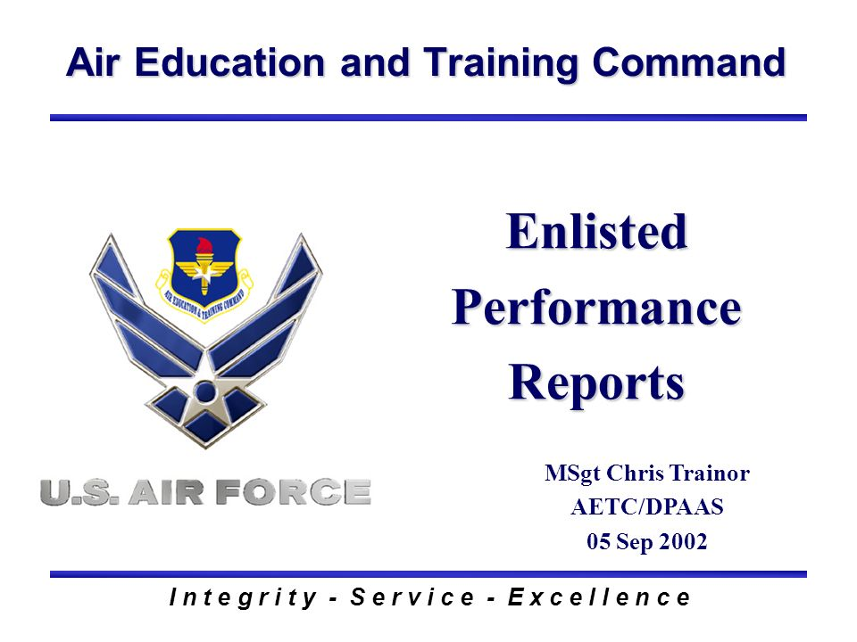Air Education and Training Command I n t e g r i t y - S e r v i c e - E x c e l l e n c e Enlisted Performance Reports MSgt Chris Trainor AETC/DPAAS