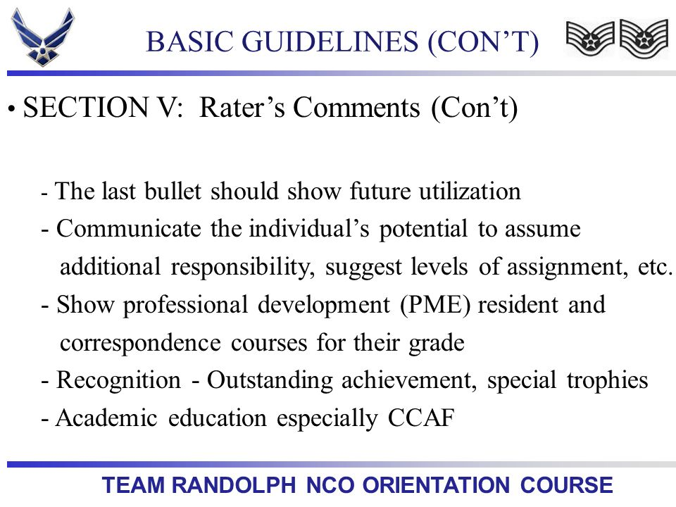 TEAM RANDOLPH NCO ORIENTATION COURSE SECTION V: Raters Comments (Cont) - The last bullet should show future utilization - Communicate the individuals
