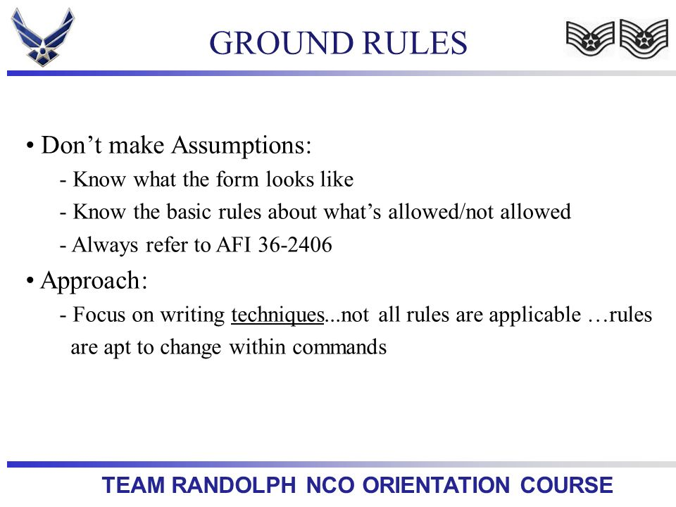 TEAM RANDOLPH NCO ORIENTATION COURSE GROUND RULES Dont make Assumptions: - Know what the form looks like - Know the basic rules about whats allowed/no