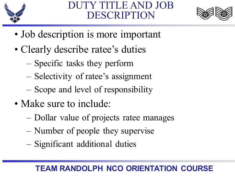 TEAM RANDOLPH NCO ORIENTATION COURSE DUTY TITLE AND JOB DESCRIPTION Job description is more important Clearly describe ratees duties –Specific tasks t
