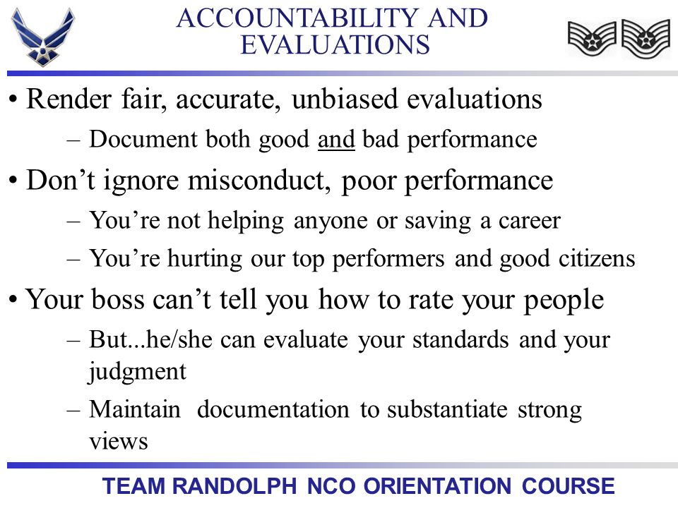 TEAM RANDOLPH NCO ORIENTATION COURSE ACCOUNTABILITY AND EVALUATIONS Render fair, accurate, unbiased evaluations –Document both good and bad performanc