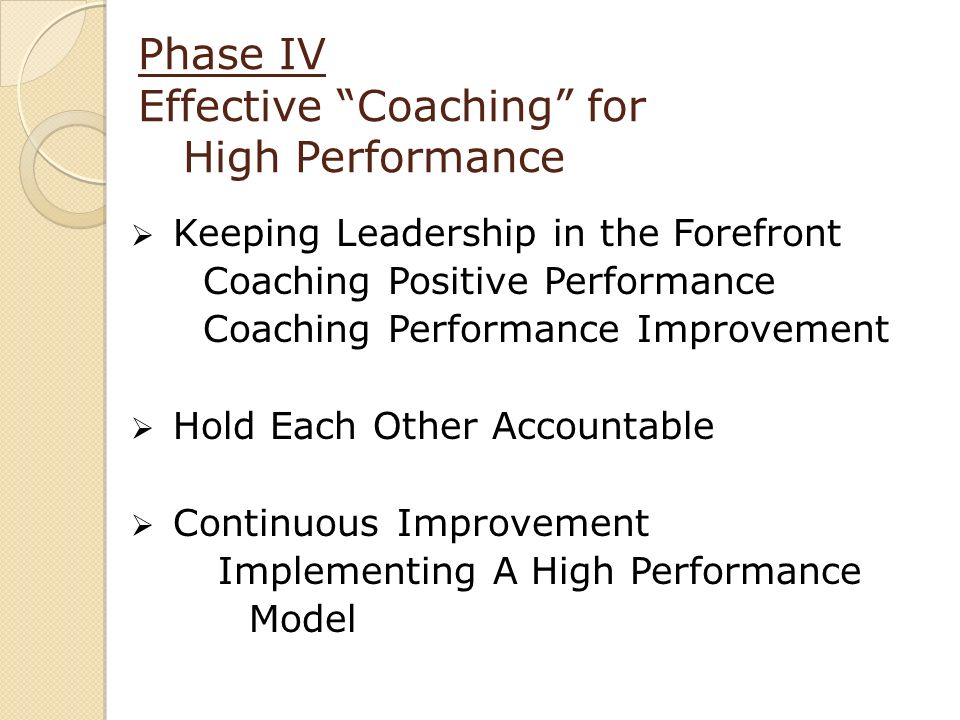 Phase IV Effective Coaching for High Performance Keeping Leadership in the Forefront Coaching Positive Performance Coaching Performance Improvement Hold Each Other Accountable Continuous Improvement Implementing A High Performance Model