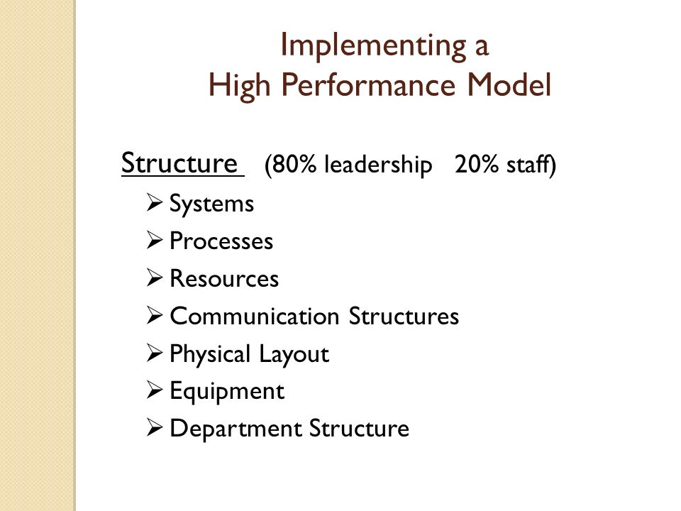 Implementing a High Performance Model Structure (80% leadership 20% staff) Systems Processes Resources Communication Structures Physical Layout Equipment Department Structure