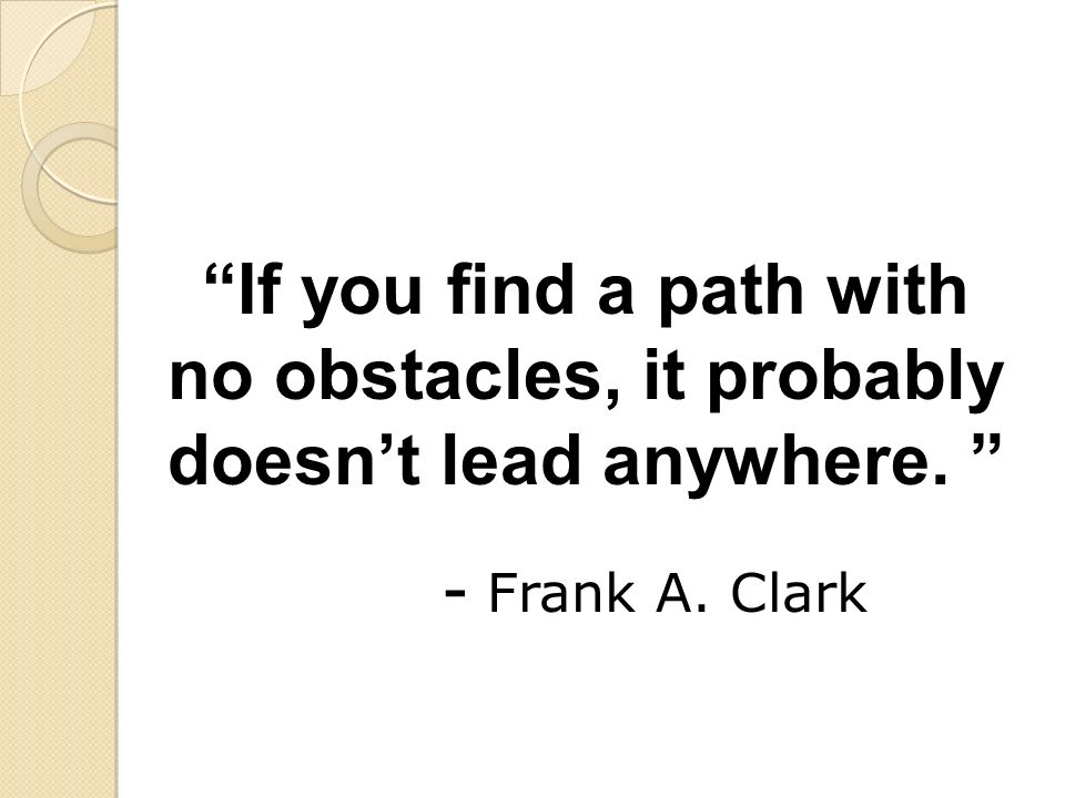 If you find a path with no obstacles, it probably doesnt lead anywhere. - Frank A. Clark