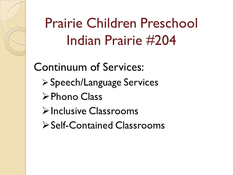 Prairie Children Preschool Indian Prairie #204 Continuum of Services: Speech/Language Services Phono Class Inclusive Classrooms Self-Contained Classrooms