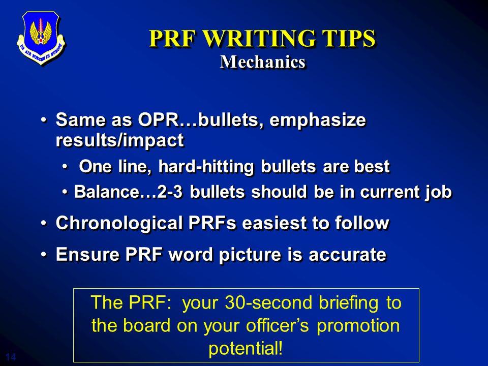 14 PRF WRITING TIPS Mechanics Same as OPR…bullets, emphasize results/impactSame as OPR…bullets, emphasize results/impact One line, hard-hitting bullet