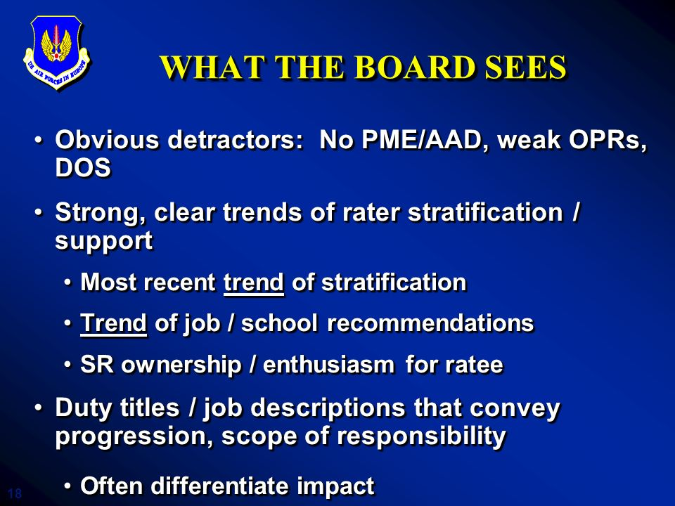 18 WHAT THE BOARD SEES Obvious detractors: No PME/AAD, weak OPRs, DOSObvious detractors: No PME/AAD, weak OPRs, DOS Strong, clear trends of rater stra