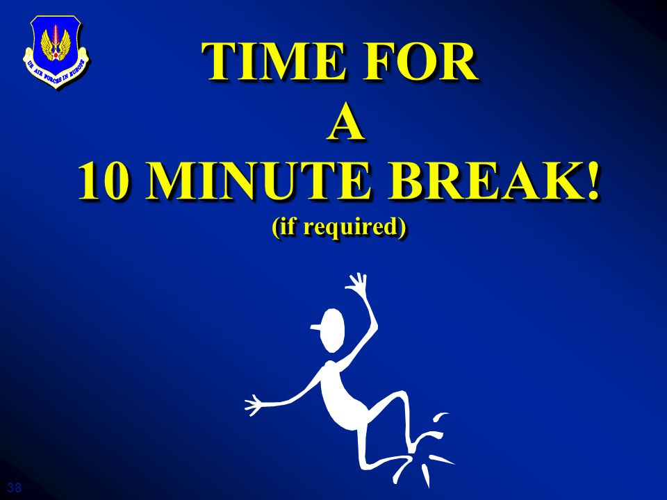 38 TIME FOR A 10 MINUTE BREAK! (if required)