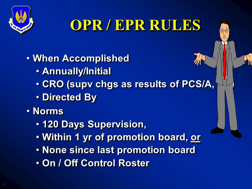 4 OPR / EPR RULES When AccomplishedWhen Accomplished Annually/InitialAnnually/Initial CRO (supv chgs as results of PCS/A, etc)CRO (supv chgs as result