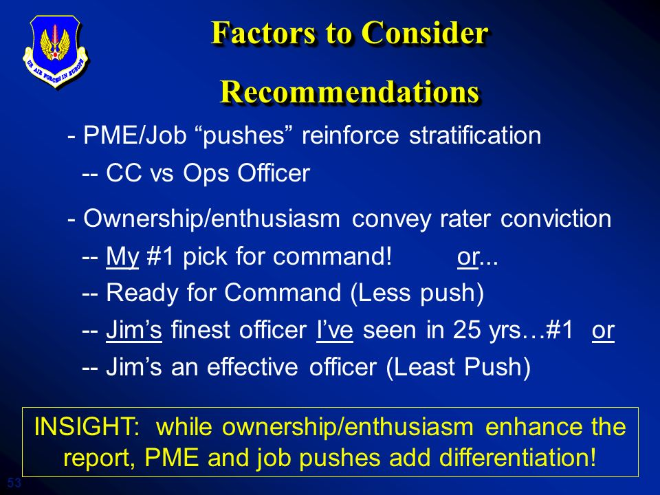 53 Factors to Consider Recommendations - PME/Job pushes reinforce stratification -- CC vs Ops Officer - Ownership/enthusiasm convey rater conviction -