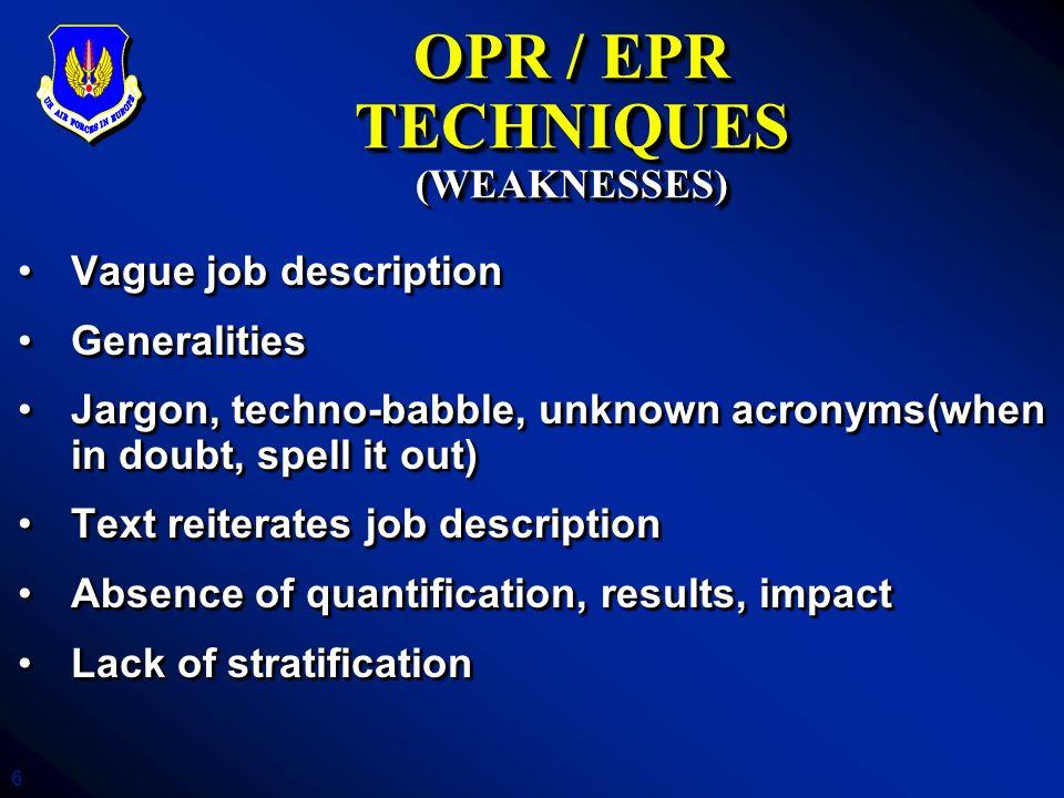6 OPR / EPR TECHNIQUES (WEAKNESSES) Vague job descriptionVague job description GeneralitiesGeneralities Jargon, techno-babble, unknown acronyms(when i