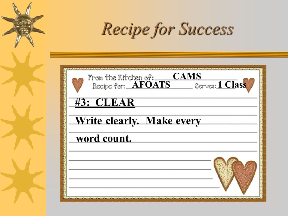 Recipe for Success AFOATS CAMS 1 Class #3: CLEAR Write clearly. Make every word count.
