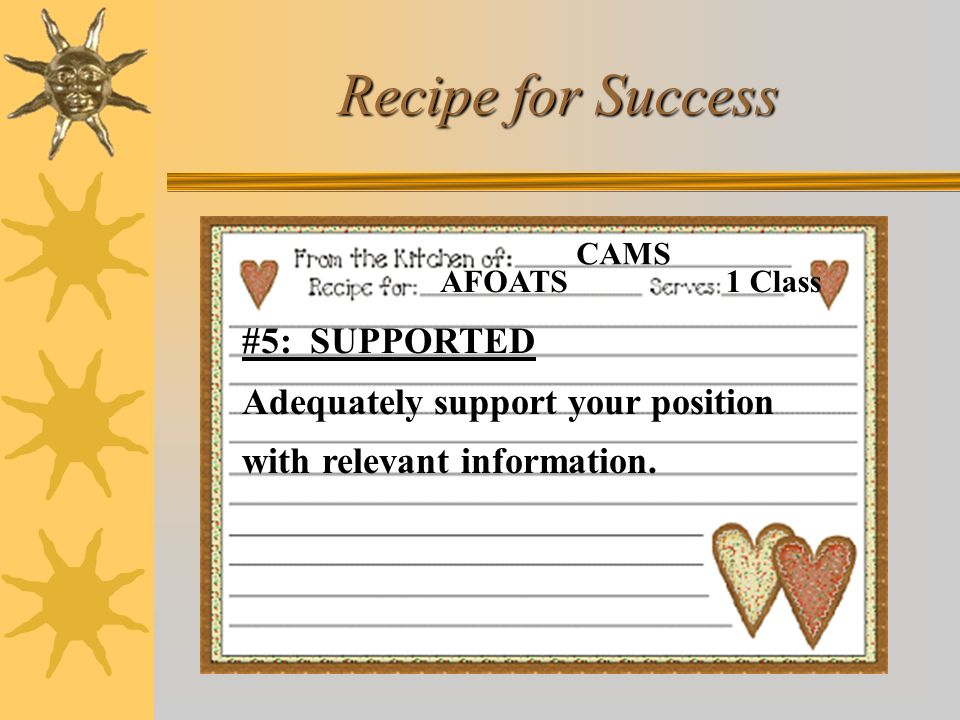 Recipe for Success AFOATS CAMS 1 Class #5: SUPPORTED Adequately support your position with relevant information.