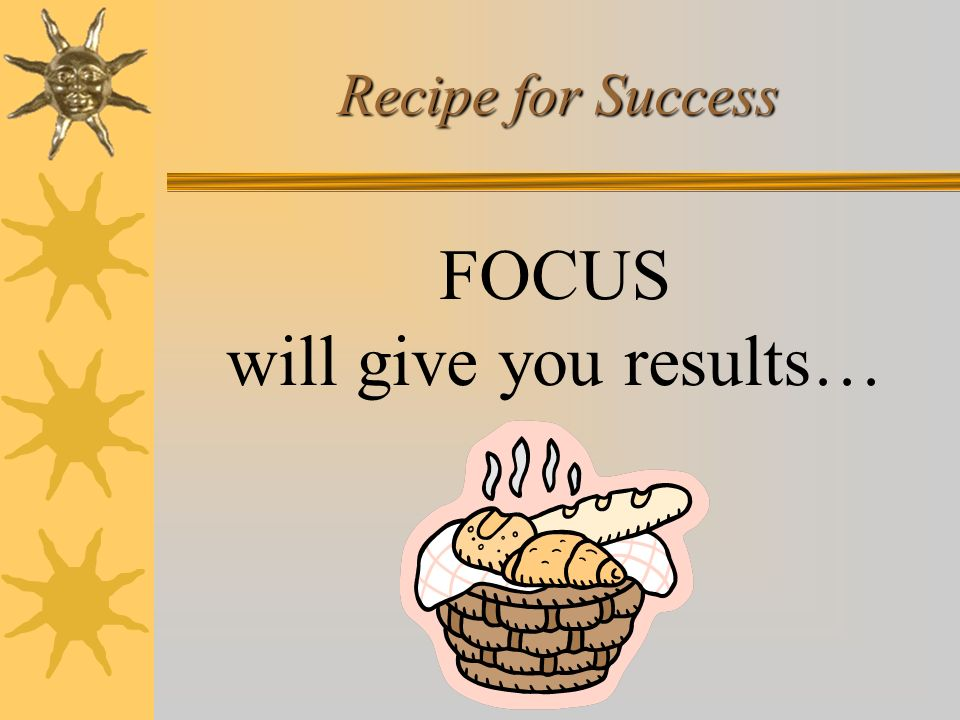 Recipe for Success FOCUS will give you results…