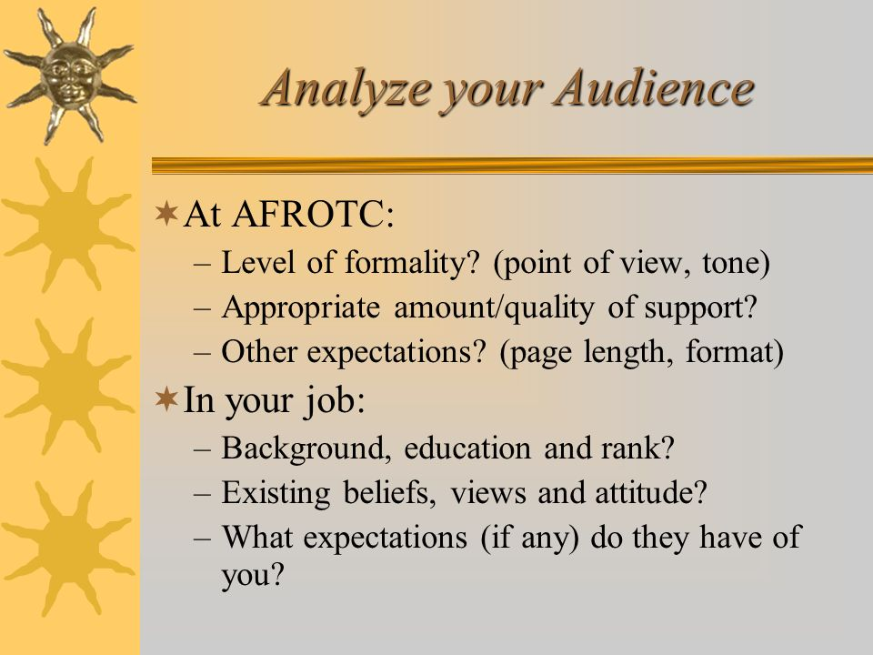 Analyze your Audience At AFROTC: –Level of formality? (point of view, tone) –Appropriate amount/quality of support? –Other expectations? (page length,