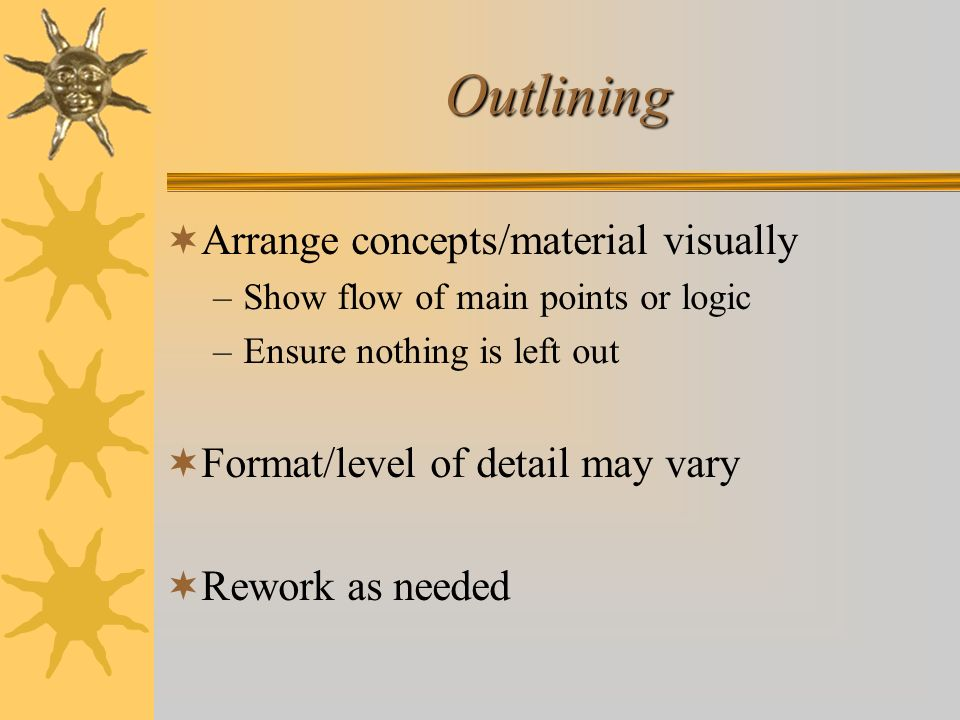 Outlining Arrange concepts/material visually –Show flow of main points or logic –Ensure nothing is left out Format/level of detail may vary Rework as