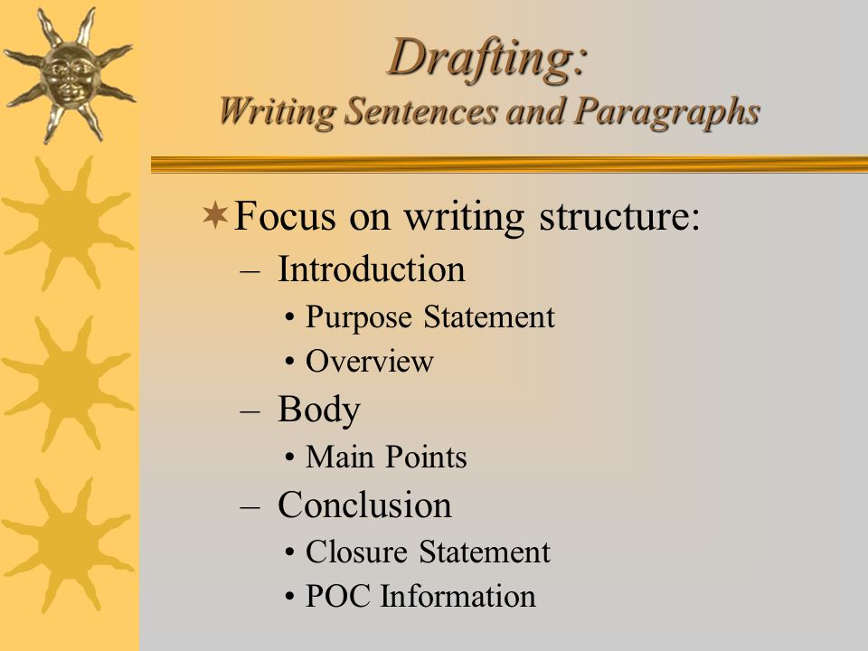 Drafting: Writing Sentences and Paragraphs Focus on writing structure: – Introduction Purpose Statement Overview – Body Main Points – Conclusion Closu