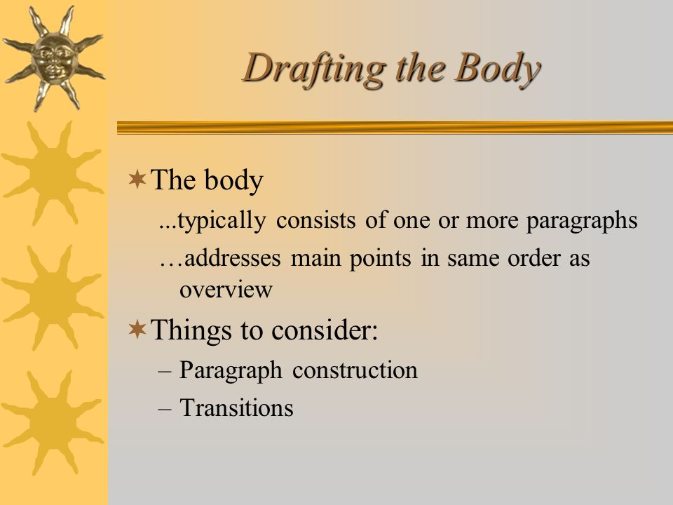 Drafting the Body The body...typically consists of one or more paragraphs …addresses main points in same order as overview Things to consider: –Paragr