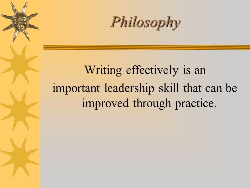 Philosophy Writing effectively is an important leadership skill that can be improved through practice.