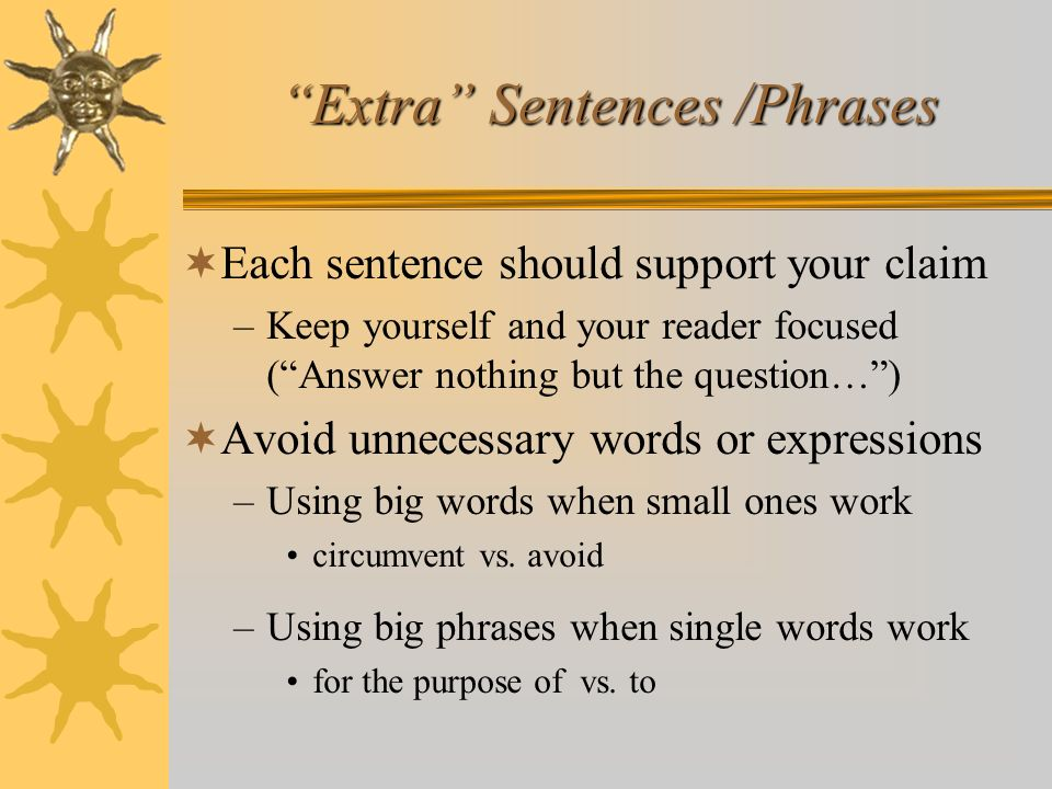 Extra Sentences /Phrases Each sentence should support your claim –Keep yourself and your reader focused (Answer nothing but the question…) Avoid unnec