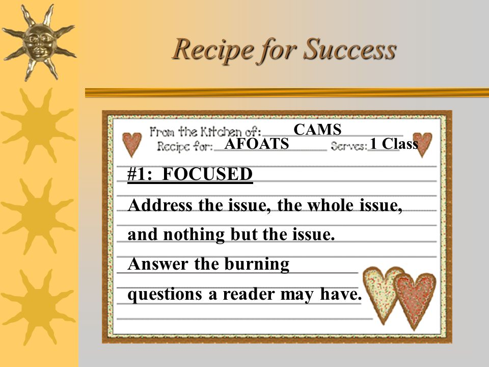 Recipe for Success AFOATS CAMS 1 Class #1: FOCUSED Address the issue, the whole issue, and nothing but the issue. Answer the burning questions a reade