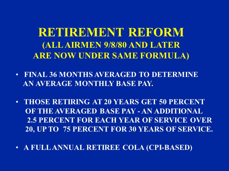 RETIREMENT REFORM (ALL AIRMEN 9/8/80 AND LATER ARE NOW UNDER SAME FORMULA) FINAL 36 MONTHS AVERAGED TO DETERMINE AN AVERAGE MONTHLY BASE PAY. THOSE RE