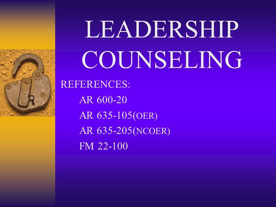 LEADERSHIP COUNSELING REFERENCES: AR 600-20 AR 635-105( OER) AR 635-205( NCOER) FM 22-100