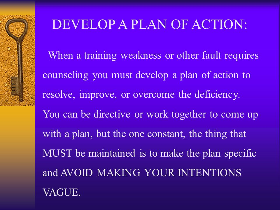 DEVELOP A PLAN OF ACTION: When a training weakness or other fault requires counseling you must develop a plan of action to resolve, improve, or overco