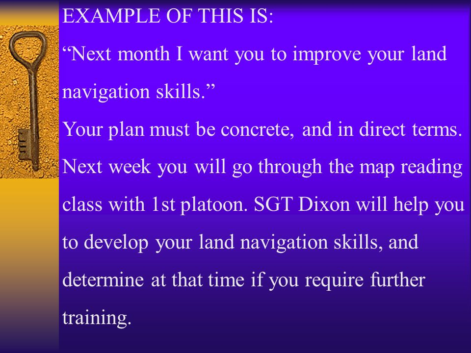 EXAMPLE OF THIS IS: Next month I want you to improve your land navigation skills. Your plan must be concrete, and in direct terms. Next week you will